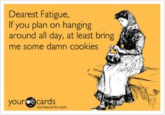 ~ Dearest Fatigue, If you plan on hanging around all day, at least bring me some damn cookies.