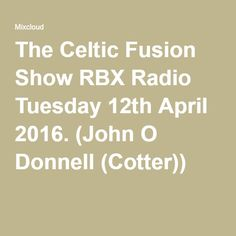 The Celtic Fusion Show RBX Radio Tuesday 12th April 2016. (John O Donnell (Cotter))
