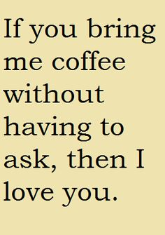 If you bring me coffee with me having to ask... then I love you.