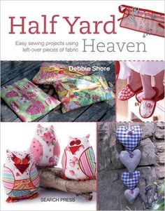 Half Yard Heaven: Easy Sewing Projects Using Left-over Pieces of Fabric: Debbie Shore: 0783324843958: Amazon.com: Books