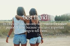 Best friend (n,) The one you can only stay mad at for a short period of time because you have important things to tell them.