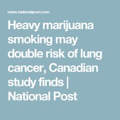 Heavy marijuana smoking may double risk of lung cancer, Canadian study finds | National Post