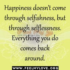 Happiness doesn't come through <b>selfishness</b>, but through selflessness ...
