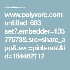 www.polyvore.com untitled_603 set?.embedder=10577673&.src=share_app&.svc=pinterest&id=184462712