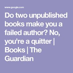 Do two unpublished books make you a failed author? No, you're a quitter | Books | The Guardian