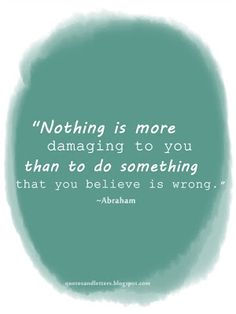 Nothing is more damaging to you than to do something that you believe is wrong.