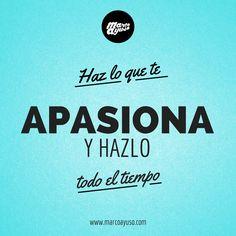 Haz lo que te apasiona y hazlo todo el tiempo :)
