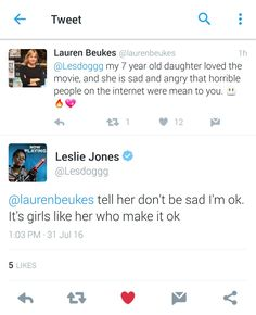 "The misogynistic and racist attacks against Leslie Jones became so vicious that she took a break from Twitter, saying, ""It's just too much. It shouldn't be like this. So hurt right now."" The tweets were so ugly that Ghostbusters director Paul Feig started a #LoveForLeslieJ movement so fellow members of Hollywood, as well as fans, could share their affection for her."
