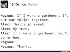 Magnus: If I were a gardener, I'd put our tulips together. Alex: That's so sweet. Alex: My turn. Alex: If I were a gardener, you'd be my hoe. Magnus: Magnus: Thanks. Percy Jackson Ships, Percy Jackson Fan Art, Percy Jackson Memes, Percy Jackson Books, Percy Jackson Fandom, Magnus Chase Books, Alex Fierro, Rick Riordan Books, Solangelo
