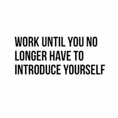 BUSINESS QUOTE: Work until you no longer have to introduce yourself - QuoteThee - Daily Quotes for Inspiration & Motivation Motivacional Quotes, Quotable Quotes, Great Quotes, Quotes To Live By, Inspirational Quotes, Motivational Quotes For Success Career, Qoutes, Career Quotes, Boss Quotes