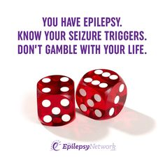 You have Epilepsy. Know your seizure triggers. Don't gamble with your life.
