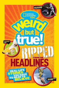 National Geographic Kids Weird But True! Ripped from the Headlines: Real-Life Stories You Have to Read to Believe