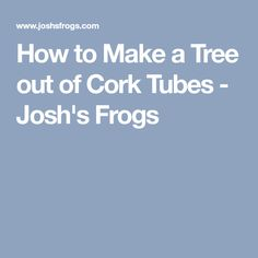 How to Make a Tree out of Cork Tubes - Josh's Frogs
