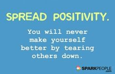 Motivational Quote - Spread positivity. You will never make yourself better by tearing others down. | via @SparkPeople #inspiration #happiness