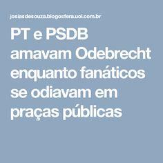PT e PSDB amavam Odebrecht enquanto fanáticos se odiavam em praças públicas
