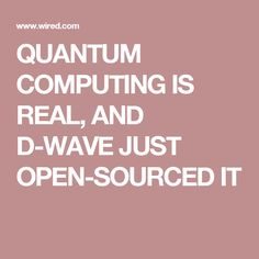 QUANTUM COMPUTING IS REAL, AND D-WAVE JUST OPEN-SOURCED IT