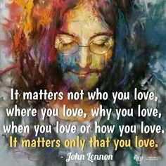 It matters only that you love ~ John Lennon ♡