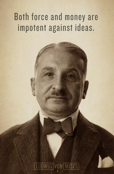 Both force and money are impotent against ideas - Ludwig von Mises | Liberty Maniacs