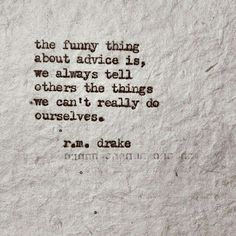 the funny thing about advice is, we always tell others the things we can't really do ourselves. r.m. drake