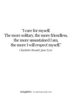 I care for myself. The more solitary, the more friendless, the more unsustained I am, the more I will respect myself... - Ch. 27, Jane Eyre #charlottebronte
