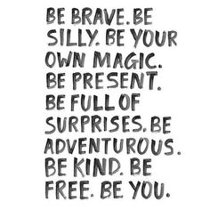 Be brave. Be silly.