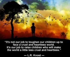 """It's not our job to toughen our children up to face a cruel and heartless world. It's our job to raise children who will make the world a little less cruel and heartless.""   ~L.R. Knost"