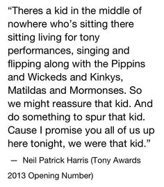 When Neil Patrick Harris said this at the 2013 Tonys I cried.