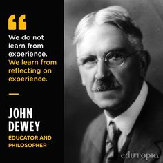 """""""We do not learn from experience. We learn from reflecting on experience."""" - John Dewey, Educator and Philosopher"""