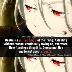 """""""Death is a privilege of the living. A destiny without reason, continually roving on, evermore. How fleeting a thing it is. One cannot live and forget about death"""""""