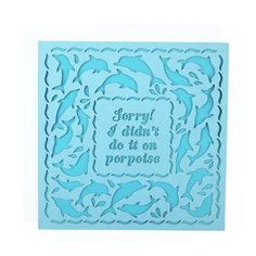 Sorry Porpoise Laser Cut Card by Alexis Mattox Design. American Made. See the designer's work at the 2016 American Made Show, Washington DC. January 15-17, 2016. americanmadeshow.com #americanmadeshow, #americanmade, #card, #sorry, #porpoise