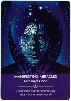"Archangel Orion says: ""You are blessed to receive this very special angel card as the angels are drawing close to help you manifest your wildest dreams in the most miraculous ways. Miracles occur naturally and when they aren't occuring, something has gone wrong. But the angels are helping you align your thoughts and energy so you can manifest the blessings you really deserve."
