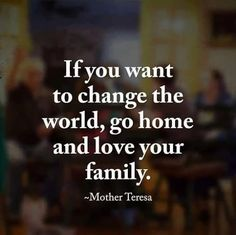 If you want to change the world, go home and love your family...Mother Teresa