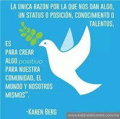 """... """"La única razón por la que nos dan algo, un status o posición, conocimiento o talentos, es para crear algo positivo para nuestra comunidad, el mundo y nosotros mismos"""". Karen Berg."""
