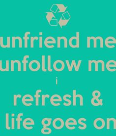 unfriend me unfollow me i  refresh &  life goes on