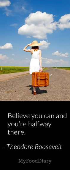 Believe you can and you're halfway there. --Theodore Roosevelt