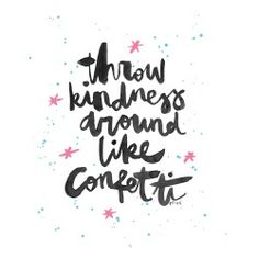 throw kindness around like confetti Quote me!