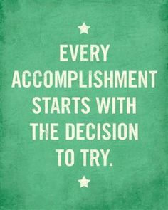 Every Accomplishment starts with the decision to try!!!