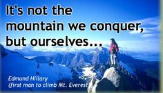 It's not the mountain we conquer, but ourselves. - Edmund Hillary (first man to climb Mt. Everest).