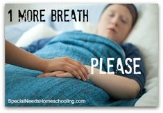 One More Breath I lay here watching my beloved sleep praying she takes another breath. http://specialneedshomeschooling.com/waiting-for-another-breathe/