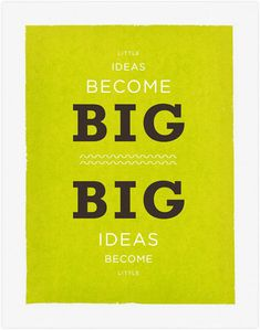 Little ideas become big. Big ideas become little.