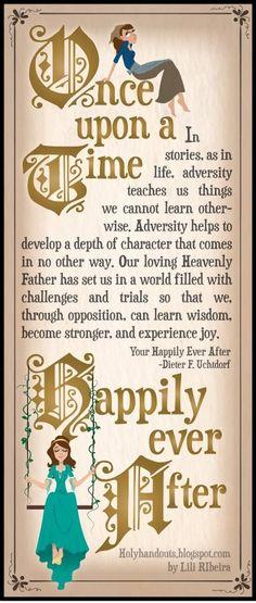 """""""Dans les contes, comme dans la vie, l'adversité nous enseigne des choses que nous ne pourrions pas apprendre autrement. L'adversité nous aide à acquérir une profondeur qui ne s'obtient d'aucune autre manière. Notre Père céleste aimant nous a placés dans un monde rempli de défis à relever et d'épreuves à surmonter afin que, par l'opposition, nous apprenions la sagesse, devenions plus forts et connaissions la joie."""" - Dieter F. Uchtdorf - La fin heureuse de votre conte de fées - Avril 2010"""