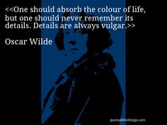 One should absorb the colour of life, but one should never remember its details. Details are always vulgar.— Oscar Wilde #OscarWilde #quote #quotation #aphorism #quoteallthethings