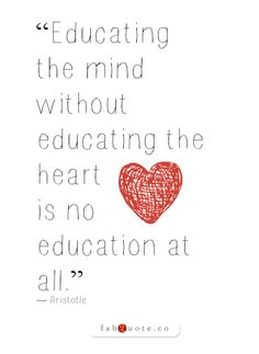 """""""Educating the mind without educating the heart is no education at all."""" - Aristotle"""