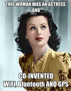 Hedy Lamarr. Wasn't just drop dead gorgeous and a great actress but an inventor. She did great things and was a great actress. This are my ambitions!