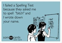 I failed a Spelling Test because they asked me to spell 'bitch' and I wrote down your name.