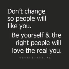 the right people will love the real you. never pretend for anyone.