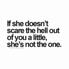 If she doesn't scare the hell out if you a little, she's not the one.