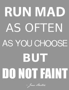 Run mad as often as you choose but do no faint. -Jane Austen