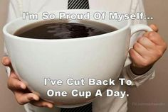 I'm so proud of myself ... I've cut back to one cup a day.