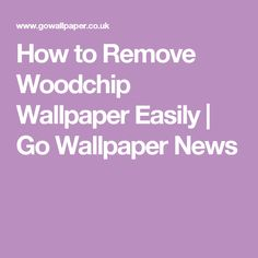How to Remove Woodchip Wallpaper Easily  | Go Wallpaper News